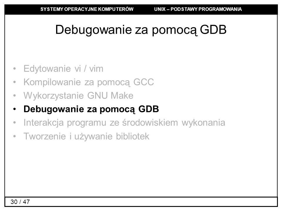 SYSTEMY OPERACYJNE KOMPUTERÓW UNIX – PODSTAWY PROGRAMOWANIA 30 / 47 Debugowanie za pomocą GDB Edytowanie vi / vim Kompilowanie za pomocą GCC Wykorzystanie GNU Make Debugowanie za pomocą GDB Interakcja programu ze środowiskiem wykonania Tworzenie i używanie bibliotek