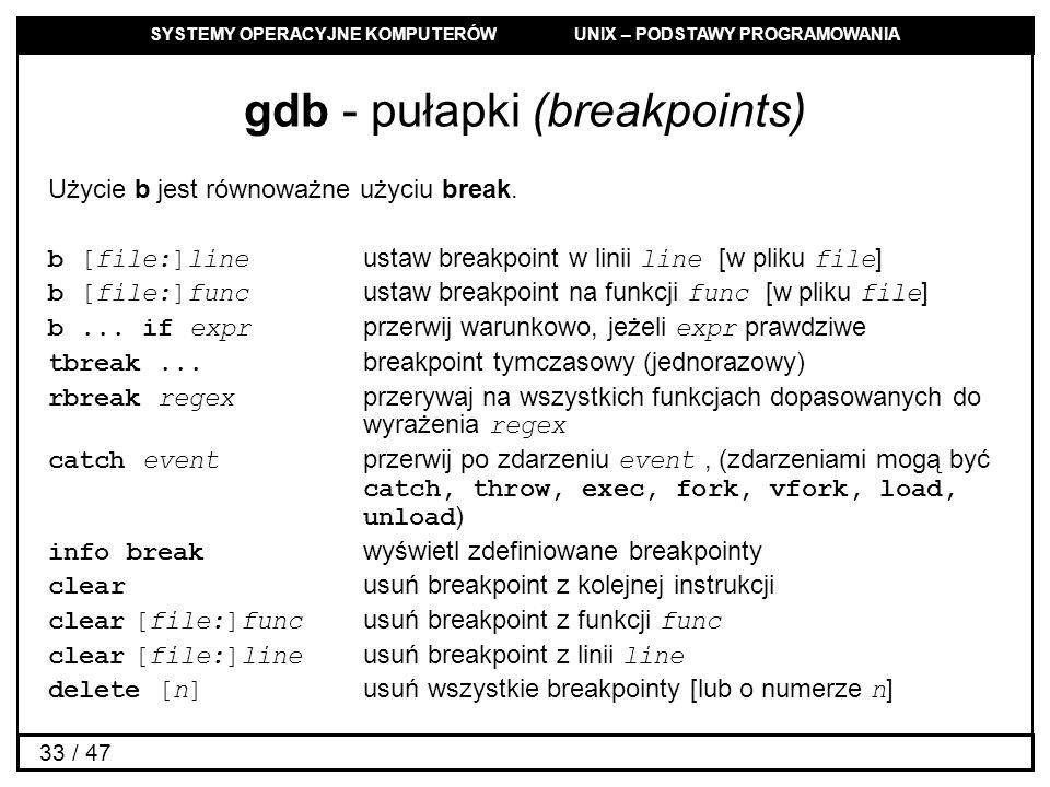 SYSTEMY OPERACYJNE KOMPUTERÓW UNIX – PODSTAWY PROGRAMOWANIA 33 / 47 gdb - pułapki (breakpoints) Użycie b jest równoważne użyciu break.