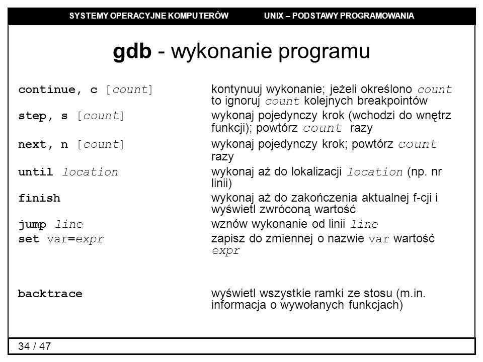 SYSTEMY OPERACYJNE KOMPUTERÓW UNIX – PODSTAWY PROGRAMOWANIA 34 / 47 gdb - wykonanie programu continue, c [count] kontynuuj wykonanie; jeżeli określono