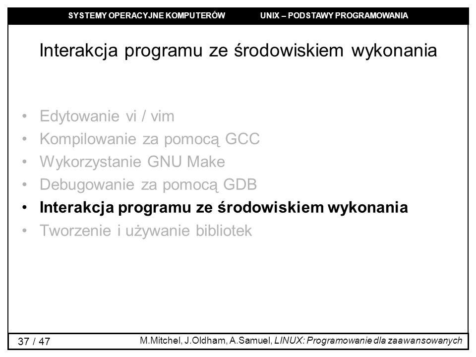 SYSTEMY OPERACYJNE KOMPUTERÓW UNIX – PODSTAWY PROGRAMOWANIA 37 / 47 Interakcja programu ze środowiskiem wykonania Edytowanie vi / vim Kompilowanie za pomocą GCC Wykorzystanie GNU Make Debugowanie za pomocą GDB Interakcja programu ze środowiskiem wykonania Tworzenie i używanie bibliotek M.Mitchel, J.Oldham, A.Samuel, LINUX: Programowanie dla zaawansowanych