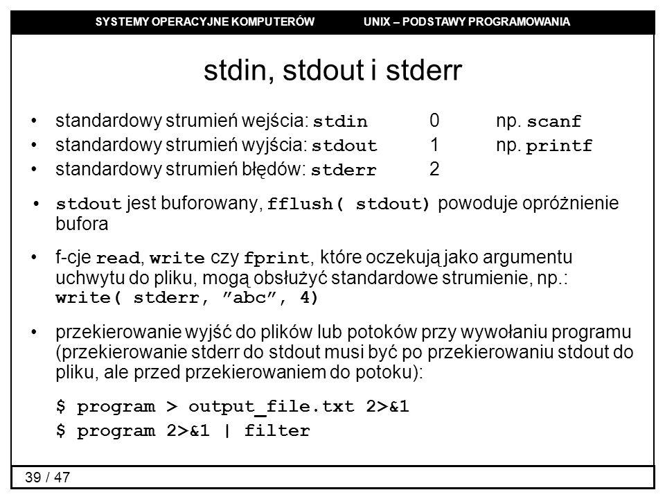 SYSTEMY OPERACYJNE KOMPUTERÓW UNIX – PODSTAWY PROGRAMOWANIA 39 / 47 stdin, stdout i stderr standardowy strumień wejścia: stdin 0np. scanf standardowy