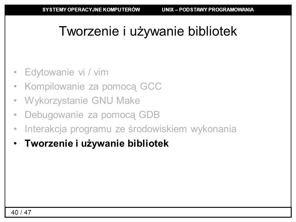 SYSTEMY OPERACYJNE KOMPUTERÓW UNIX – PODSTAWY PROGRAMOWANIA 40 / 47 Tworzenie i używanie bibliotek Edytowanie vi / vim Kompilowanie za pomocą GCC Wykorzystanie GNU Make Debugowanie za pomocą GDB Interakcja programu ze środowiskiem wykonania Tworzenie i używanie bibliotek
