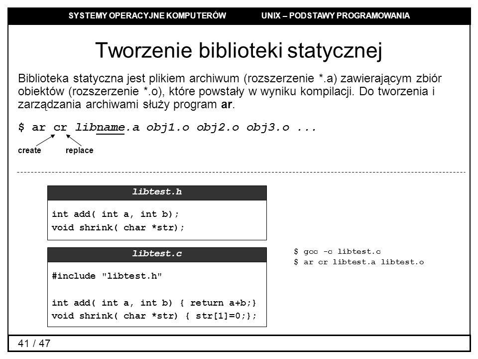 SYSTEMY OPERACYJNE KOMPUTERÓW UNIX – PODSTAWY PROGRAMOWANIA 41 / 47 Tworzenie biblioteki statycznej int add( int a, int b); void shrink( char *str); libtest.h #include libtest.h int add( int a, int b) { return a+b;} void shrink( char *str) { str[1]=0;}; libtest.c Biblioteka statyczna jest plikiem archiwum (rozszerzenie *.a) zawierającym zbiór obiektów (rozszerzenie *.o), które powstały w wyniku kompilacji.