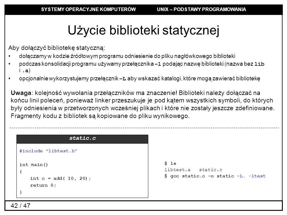 SYSTEMY OPERACYJNE KOMPUTERÓW UNIX – PODSTAWY PROGRAMOWANIA 42 / 47 Użycie biblioteki statycznej Aby dołączyć bibliotekę statyczną: dołączamy w kodzie źródłowym programu odniesienie do pliku nagłówkowego biblioteki podczas konsolidacji programu używamy przełącznika –l podając nazwę biblioteki (nazwa bez lib i.a ) opcjonalnie wykorzystujemy przełącznik –L aby wskazać katalogi, które mogą zawierać bibliotekę Uwaga: kolejność wywołania przełączników ma znaczenie.
