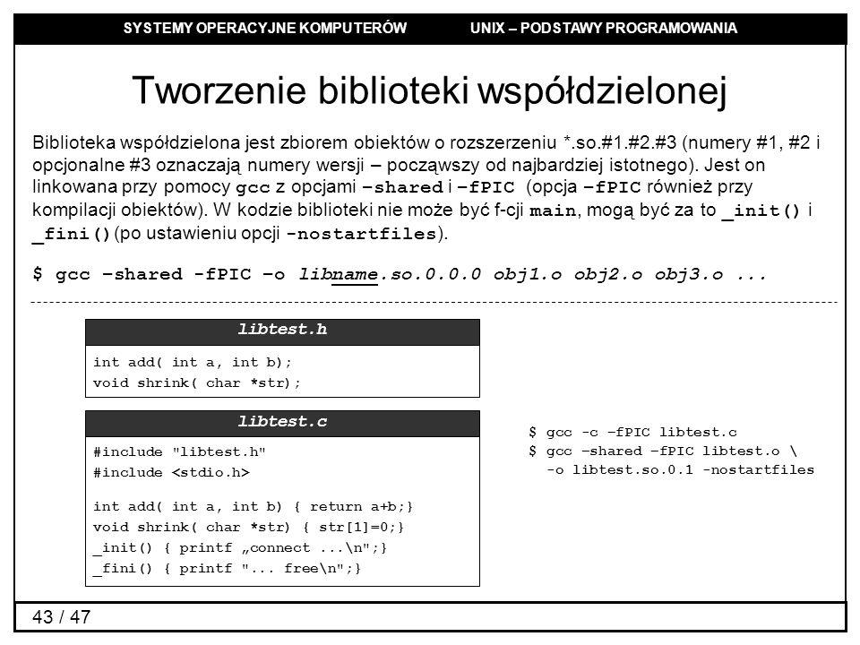SYSTEMY OPERACYJNE KOMPUTERÓW UNIX – PODSTAWY PROGRAMOWANIA 43 / 47 Tworzenie biblioteki współdzielonej Biblioteka współdzielona jest zbiorem obiektów o rozszerzeniu *.so.#1.#2.#3 (numery #1, #2 i opcjonalne #3 oznaczają numery wersji – począwszy od najbardziej istotnego).
