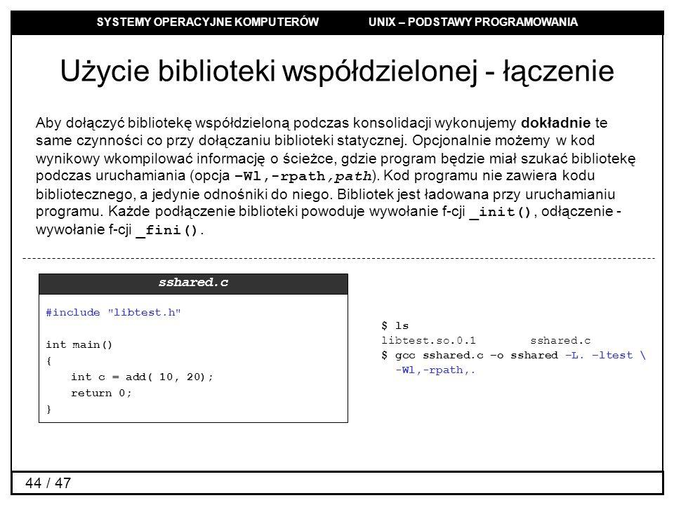 SYSTEMY OPERACYJNE KOMPUTERÓW UNIX – PODSTAWY PROGRAMOWANIA 44 / 47 Użycie biblioteki współdzielonej - łączenie Aby dołączyć bibliotekę współdzieloną podczas konsolidacji wykonujemy dokładnie te same czynności co przy dołączaniu biblioteki statycznej.