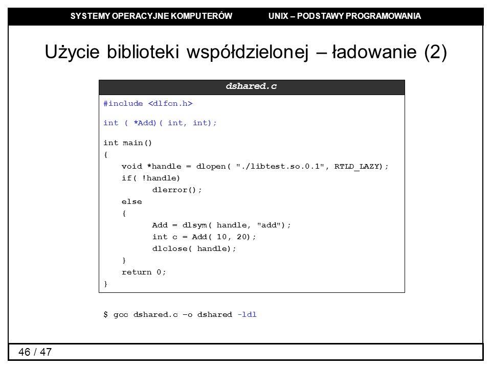 SYSTEMY OPERACYJNE KOMPUTERÓW UNIX – PODSTAWY PROGRAMOWANIA 46 / 47 Użycie biblioteki współdzielonej – ładowanie (2) #include int ( *Add)( int, int); int main() { void *handle = dlopen( ./libtest.so.0.1 , RTLD_LAZY); if( !handle) dlerror(); else { Add = dlsym( handle, add ); int c = Add( 10, 20); dlclose( handle); } return 0; } dshared.c $ gcc dshared.c –o dshared -ldl