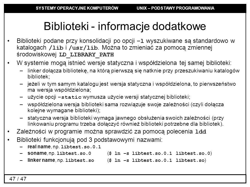SYSTEMY OPERACYJNE KOMPUTERÓW UNIX – PODSTAWY PROGRAMOWANIA 47 / 47 Biblioteki - informacje dodatkowe Biblioteki podane przy konsolidacji po opcji –l wyszukiwane są standardowo w katalogach /lib i /usr/lib.