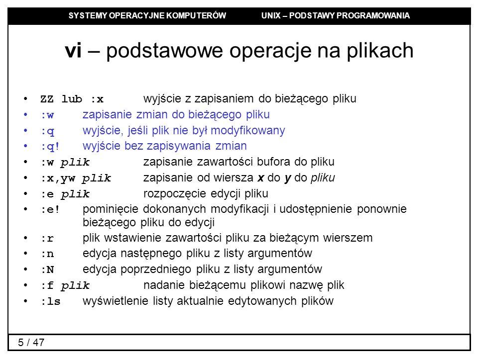 SYSTEMY OPERACYJNE KOMPUTERÓW UNIX – PODSTAWY PROGRAMOWANIA 5 / 47 vi – podstawowe operacje na plikach ZZ lub :x wyjście z zapisaniem do bieżącego pliku :w zapisanie zmian do bieżącego pliku :q wyjście, jeśli plik nie był modyfikowany :q.