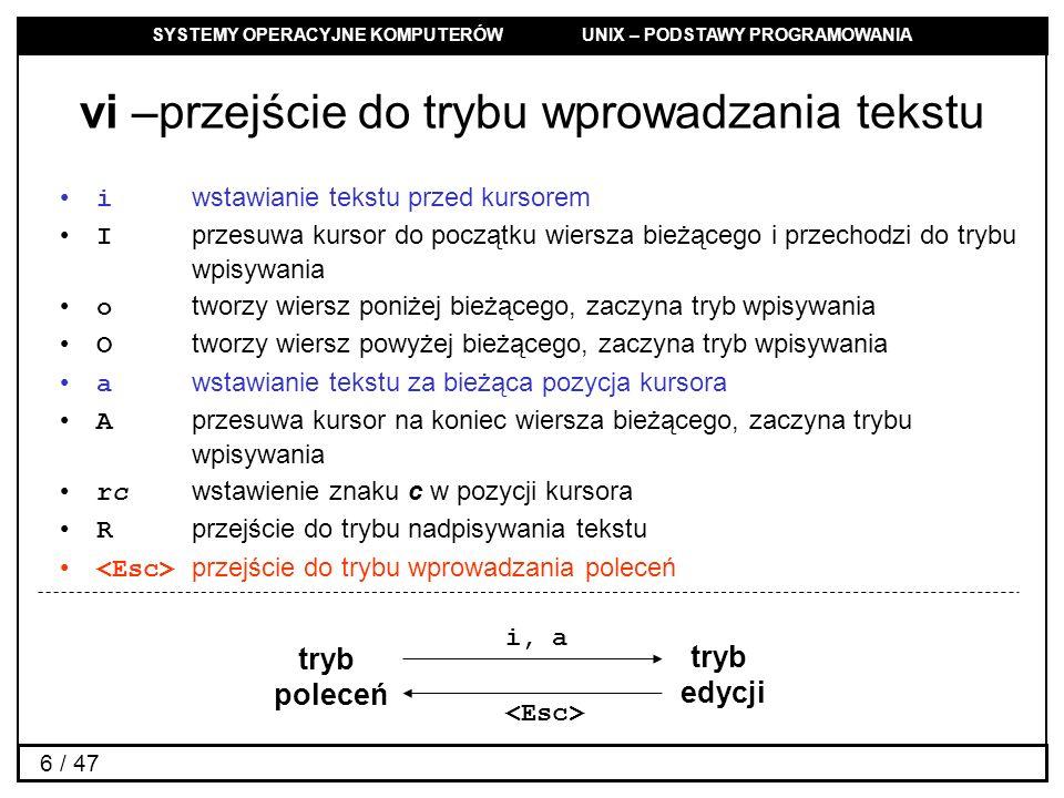 SYSTEMY OPERACYJNE KOMPUTERÓW UNIX – PODSTAWY PROGRAMOWANIA 6 / 47 vi –przejście do trybu wprowadzania tekstu i wstawianie tekstu przed kursorem I przesuwa kursor do początku wiersza bieżącego i przechodzi do trybu wpisywania o tworzy wiersz poniżej bieżącego, zaczyna tryb wpisywania O tworzy wiersz powyżej bieżącego, zaczyna tryb wpisywania a wstawianie tekstu za bieżąca pozycja kursora A przesuwa kursor na koniec wiersza bieżącego, zaczyna trybu wpisywania rc wstawienie znaku c w pozycji kursora R przejście do trybu nadpisywania tekstu przejście do trybu wprowadzania poleceń tryb poleceń tryb edycji i, a