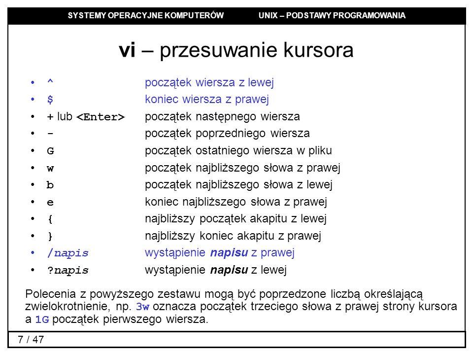 SYSTEMY OPERACYJNE KOMPUTERÓW UNIX – PODSTAWY PROGRAMOWANIA 7 / 47 vi – przesuwanie kursora ^ początek wiersza z lewej $ koniec wiersza z prawej + lub