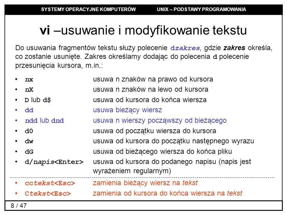 SYSTEMY OPERACYJNE KOMPUTERÓW UNIX – PODSTAWY PROGRAMOWANIA 8 / 47 vi –usuwanie i modyfikowanie tekstu Do usuwania fragmentów tekstu służy polecenie d
