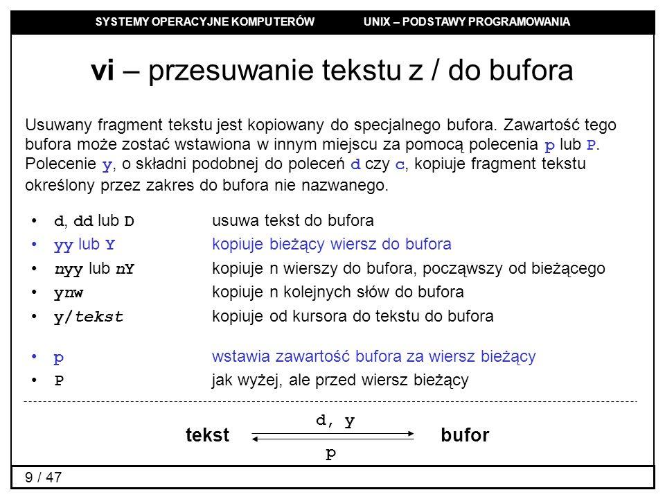 SYSTEMY OPERACYJNE KOMPUTERÓW UNIX – PODSTAWY PROGRAMOWANIA 9 / 47 vi – przesuwanie tekstu z / do bufora Usuwany fragment tekstu jest kopiowany do specjalnego bufora.