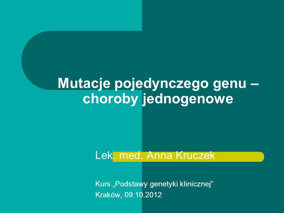 Mutacje pojedynczego genu – choroby jednogenowe Lek. med. Anna Kruczek Kurs Podstawy genetyki klinicznej Kraków, 09.10.2012