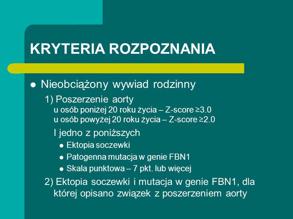 KRYTERIA ROZPOZNANIA Nieobciążony wywiad rodzinny 1) Poszerzenie aorty u osób poniżej 20 roku życia – Z-score 3.0 u osób powyżej 20 roku życia – Z-score 2.0 I jedno z poniższych Ektopia soczewki Patogenna mutacja w genie FBN1 Skala punktowa – 7 pkt.
