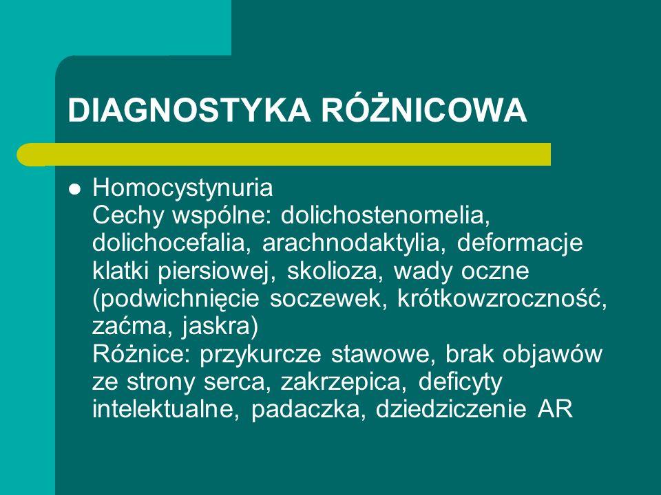 DIAGNOSTYKA RÓŻNICOWA Homocystynuria Cechy wspólne: dolichostenomelia, dolichocefalia, arachnodaktylia, deformacje klatki piersiowej, skolioza, wady oczne (podwichnięcie soczewek, krótkowzroczność, zaćma, jaskra) Różnice: przykurcze stawowe, brak objawów ze strony serca, zakrzepica, deficyty intelektualne, padaczka, dziedziczenie AR