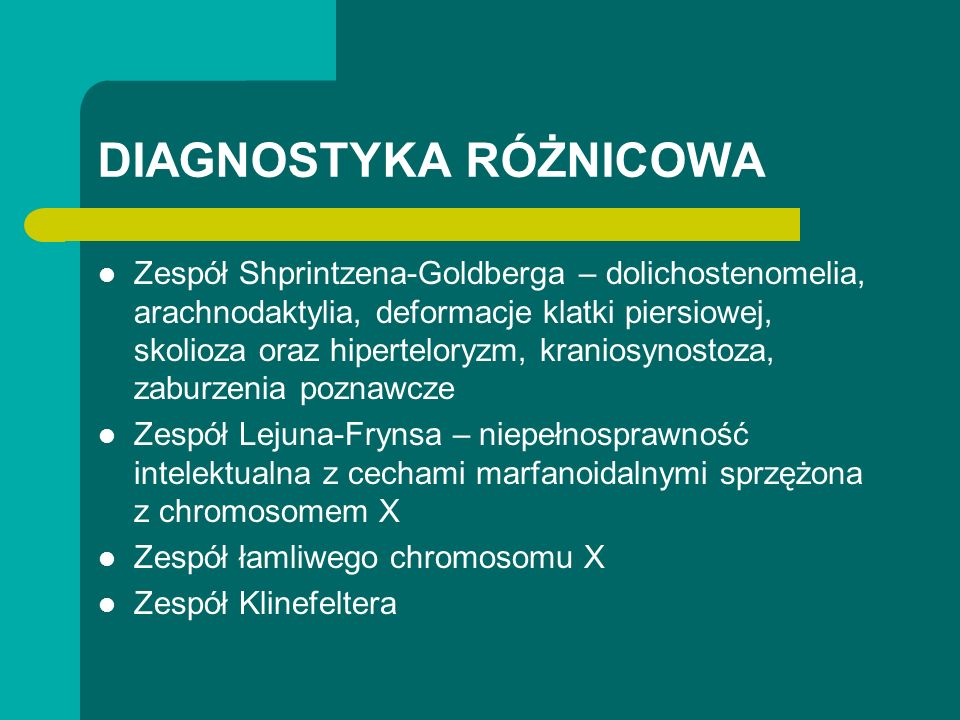 DIAGNOSTYKA RÓŻNICOWA Zespół Shprintzena-Goldberga – dolichostenomelia, arachnodaktylia, deformacje klatki piersiowej, skolioza oraz hiperteloryzm, kraniosynostoza, zaburzenia poznawcze Zespół Lejuna-Frynsa – niepełnosprawność intelektualna z cechami marfanoidalnymi sprzężona z chromosomem X Zespół łamliwego chromosomu X Zespół Klinefeltera