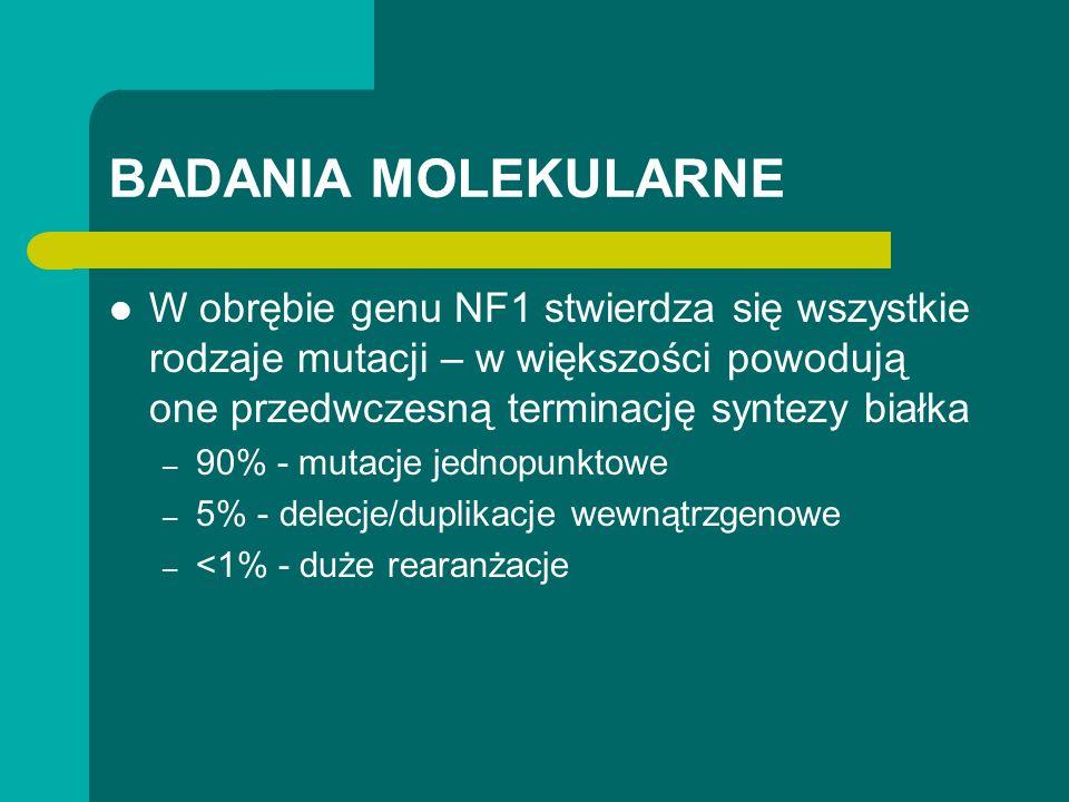 BADANIA MOLEKULARNE W obrębie genu NF1 stwierdza się wszystkie rodzaje mutacji – w większości powodują one przedwczesną terminację syntezy białka – 90% - mutacje jednopunktowe – 5% - delecje/duplikacje wewnątrzgenowe – <1% - duże rearanżacje