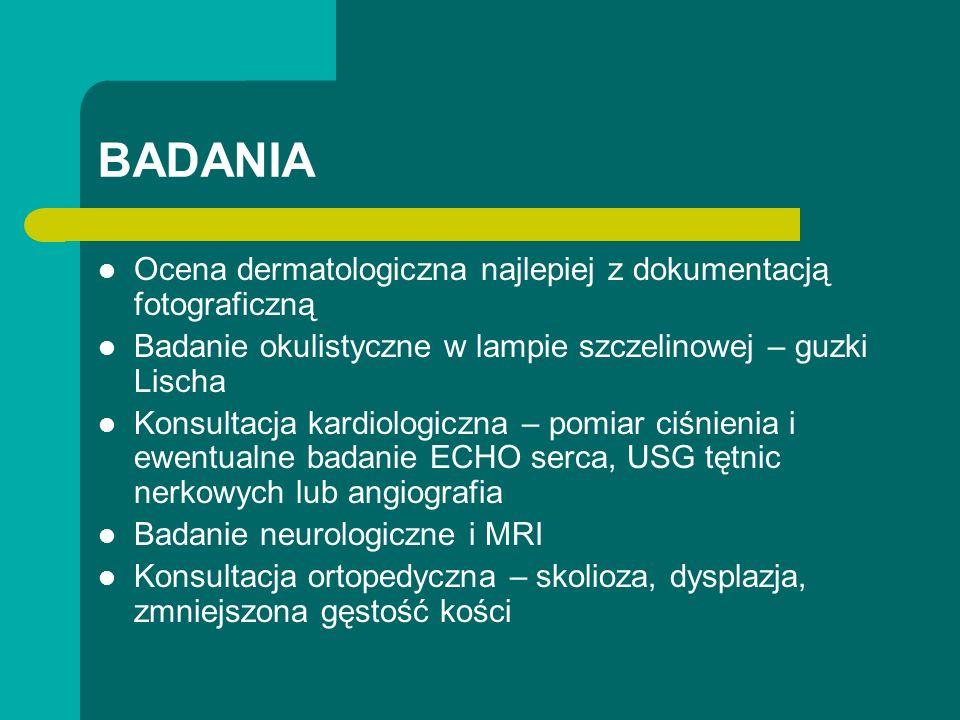 BADANIA Ocena dermatologiczna najlepiej z dokumentacją fotograficzną Badanie okulistyczne w lampie szczelinowej – guzki Lischa Konsultacja kardiologiczna – pomiar ciśnienia i ewentualne badanie ECHO serca, USG tętnic nerkowych lub angiografia Badanie neurologiczne i MRI Konsultacja ortopedyczna – skolioza, dysplazja, zmniejszona gęstość kości