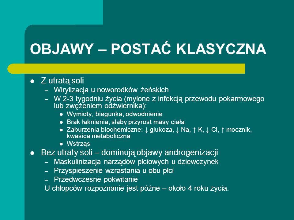 OBJAWY – POSTAĆ KLASYCZNA Z utratą soli – Wirylizacja u noworodków żeńskich – W 2-3 tygodniu życia (mylone z infekcją przewodu pokarmowego lub zwężeniem odźwiernika): Wymioty, biegunka, odwodnienie Brak łaknienia, słaby przyrost masy ciała Zaburzenia biochemiczne: glukoza, Na, K, Cl, mocznik, kwasica metaboliczna Wstrząs Bez utraty soli – dominują objawy androgenizacji – Maskulinizacja narządów płciowych u dziewczynek – Przyspieszenie wzrastania u obu płci – Przedwczesne pokwitanie U chłopców rozpoznanie jest późne – około 4 roku życia.