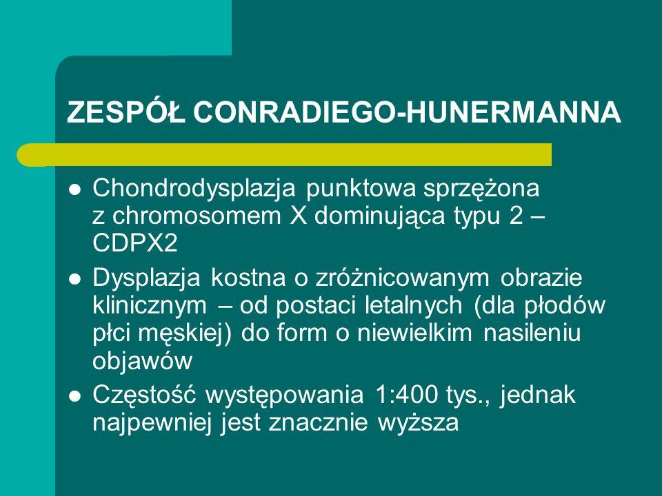 ZESPÓŁ CONRADIEGO-HUNERMANNA Chondrodysplazja punktowa sprzężona z chromosomem X dominująca typu 2 – CDPX2 Dysplazja kostna o zróżnicowanym obrazie klinicznym – od postaci letalnych (dla płodów płci męskiej) do form o niewielkim nasileniu objawów Częstość występowania 1:400 tys., jednak najpewniej jest znacznie wyższa
