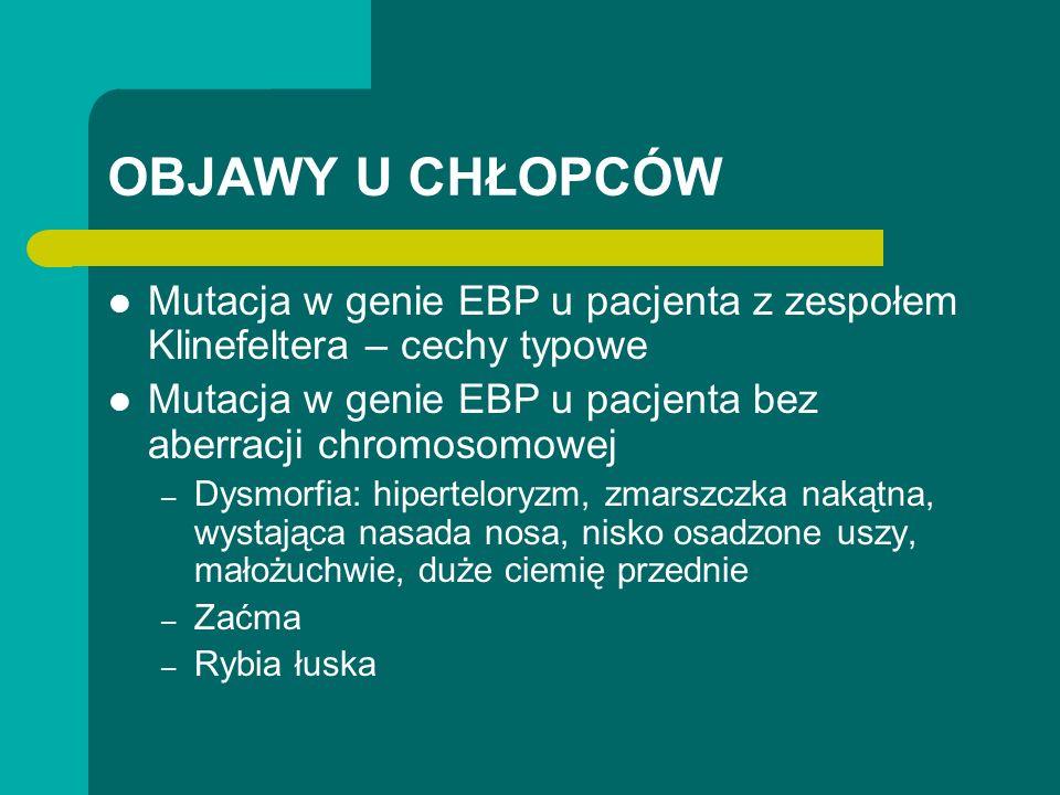 OBJAWY U CHŁOPCÓW Mutacja w genie EBP u pacjenta z zespołem Klinefeltera – cechy typowe Mutacja w genie EBP u pacjenta bez aberracji chromosomowej – Dysmorfia: hiperteloryzm, zmarszczka nakątna, wystająca nasada nosa, nisko osadzone uszy, małożuchwie, duże ciemię przednie – Zaćma – Rybia łuska