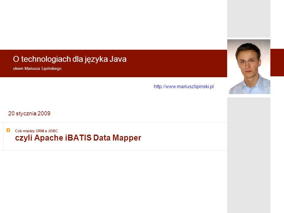 O technologiach dla języka Java okiem Mariusza Lipińskiego http://www.mariusz lipinski.pl 20 stycznia 2009 Coś między ORM a JDBC czyli Apache iBATIS Data Mapper