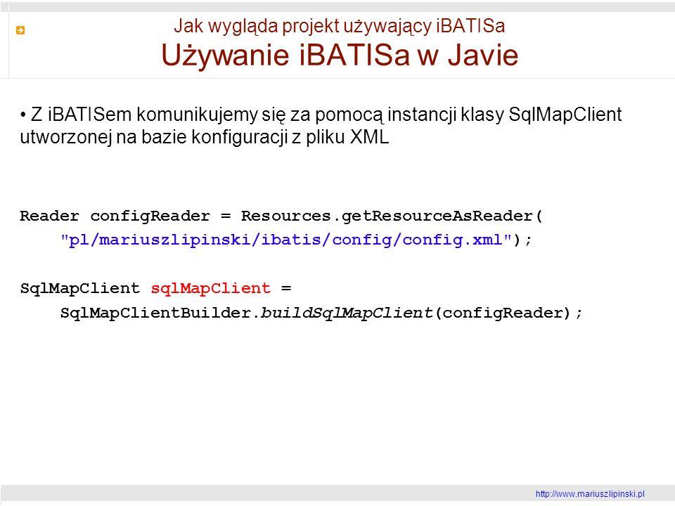 http://www.mariusz lipinski.pl Jak wygląda projekt używający iBATISa Używanie iBATISa w Javie Z iBATISem komunikujemy się za pomocą instancji klasy SqlMapClient utworzonej na bazie konfiguracji z pliku XML Reader configReader = Resources.getResourceAsReader( pl/mariuszlipinski/ibatis/config/config.xml ); SqlMapClient sqlMapClient = SqlMapClientBuilder.buildSqlMapClient(configReader);