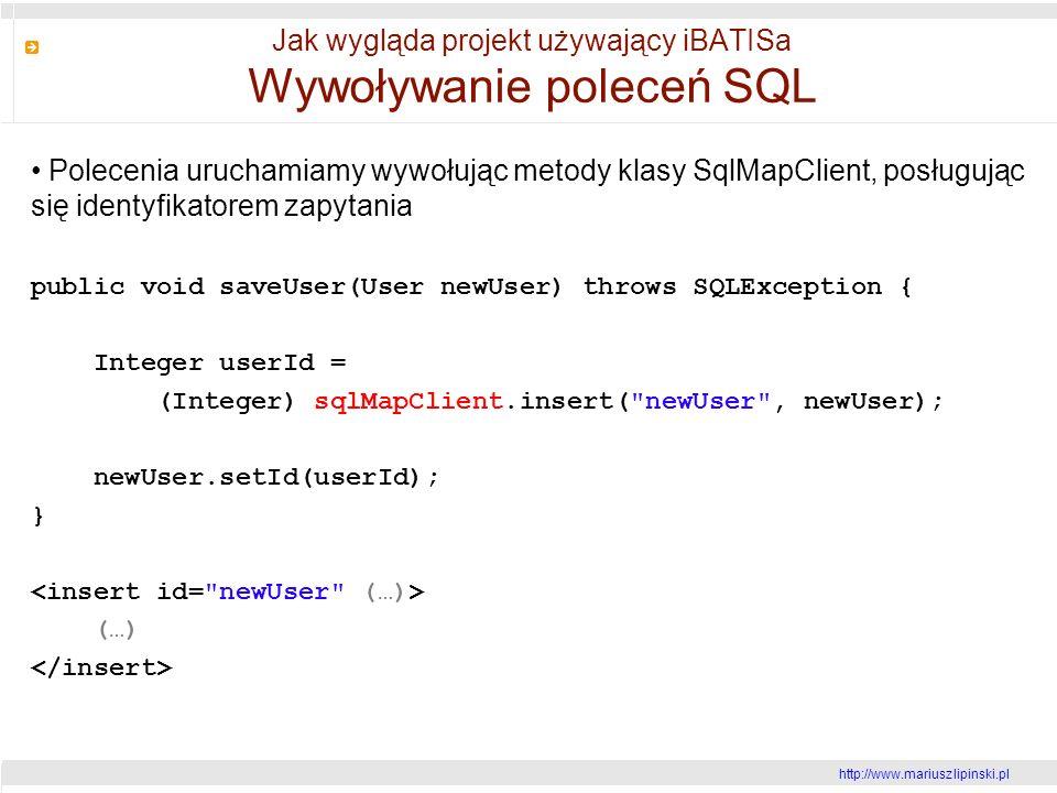 http://www.mariusz lipinski.pl Jak wygląda projekt używający iBATISa Wywoływanie poleceń SQL Polecenia uruchamiamy wywołując metody klasy SqlMapClient, posługując się identyfikatorem zapytania public void saveUser(User newUser) throws SQLException { Integer userId = (Integer) sqlMapClient.insert( newUser , newUser); newUser.setId(userId); } (…)