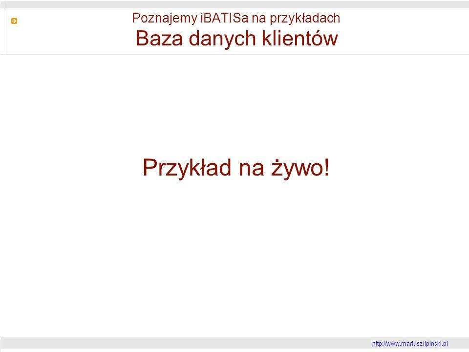 http://www.mariusz lipinski.pl Poznajemy iBATISa na przykładach Baza danych klientów Przykład na żywo!