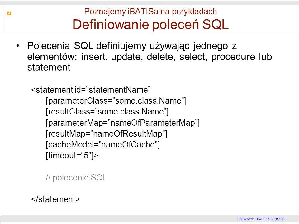 http://www.mariusz lipinski.pl Poznajemy iBATISa na przykładach Definiowanie poleceń SQL Polecenia SQL definiujemy używając jednego z elementów: insert, update, delete, select, procedure lub statement <statement id=statementName [parameterClass=some.class.Name] [resultClass=some.class.Name] [parameterMap=nameOfParameterMap] [resultMap=nameOfResultMap] [cacheModel=nameOfCache] [timeout=5]> // polecenie SQL
