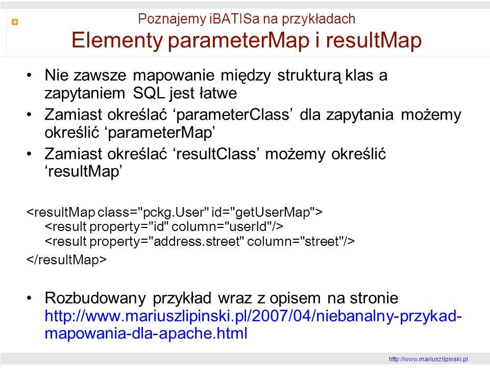 http://www.mariusz lipinski.pl Poznajemy iBATISa na przykładach Elementy parameterMap i resultMap Nie zawsze mapowanie między strukturą klas a zapytaniem SQL jest łatwe Zamiast określać parameterClass dla zapytania możemy określić parameterMap Zamiast określać resultClass możemy określić resultMap Rozbudowany przykład wraz z opisem na stronie http://www.mariuszlipinski.pl/2007/04/niebanalny-przykad- mapowania-dla-apache.html