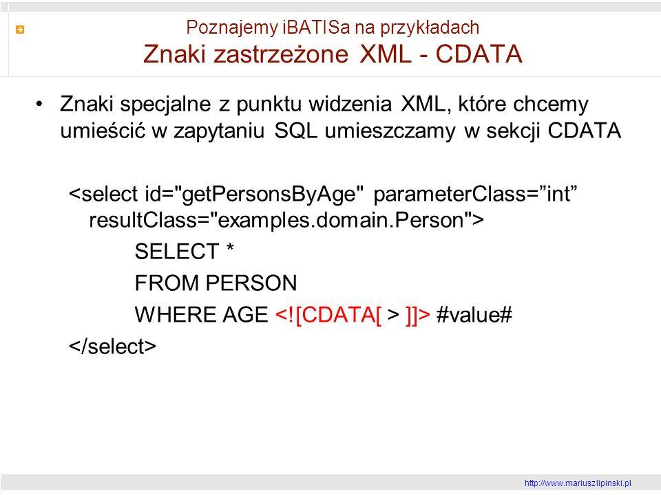 http://www.mariusz lipinski.pl Poznajemy iBATISa na przykładach Znaki zastrzeżone XML - CDATA Znaki specjalne z punktu widzenia XML, które chcemy umieścić w zapytaniu SQL umieszczamy w sekcji CDATA SELECT * FROM PERSON WHERE AGE ]]> #value#