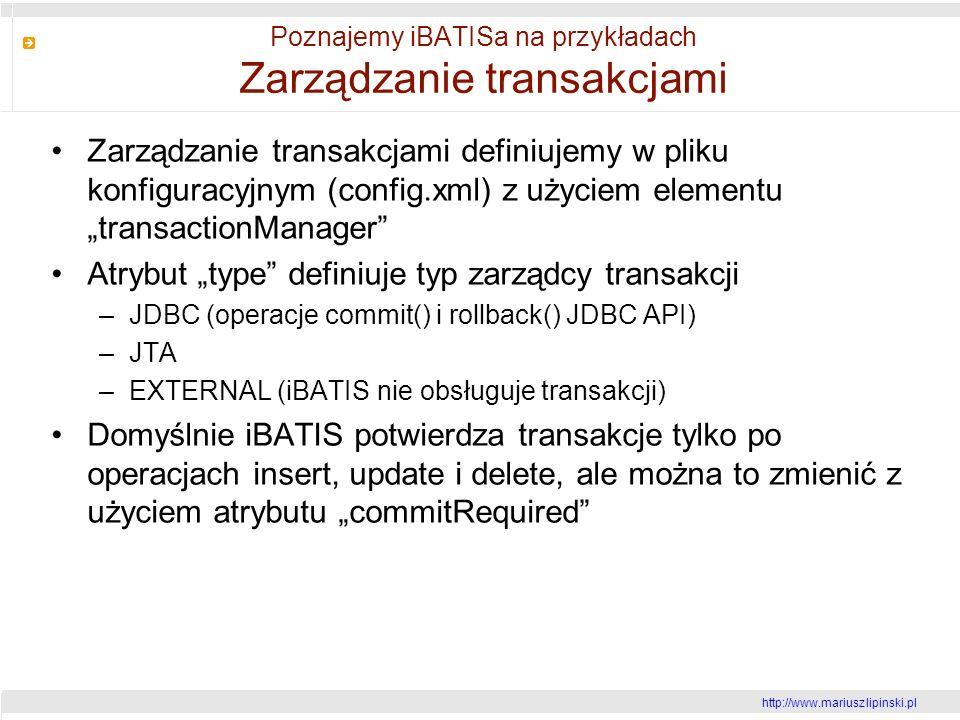http://www.mariusz lipinski.pl Poznajemy iBATISa na przykładach Zarządzanie transakcjami Zarządzanie transakcjami definiujemy w pliku konfiguracyjnym (config.xml) z użyciem elementu transactionManager Atrybut type definiuje typ zarządcy transakcji –JDBC (operacje commit() i rollback() JDBC API) –JTA –EXTERNAL (iBATIS nie obsługuje transakcji) Domyślnie iBATIS potwierdza transakcje tylko po operacjach insert, update i delete, ale można to zmienić z użyciem atrybutu commitRequired