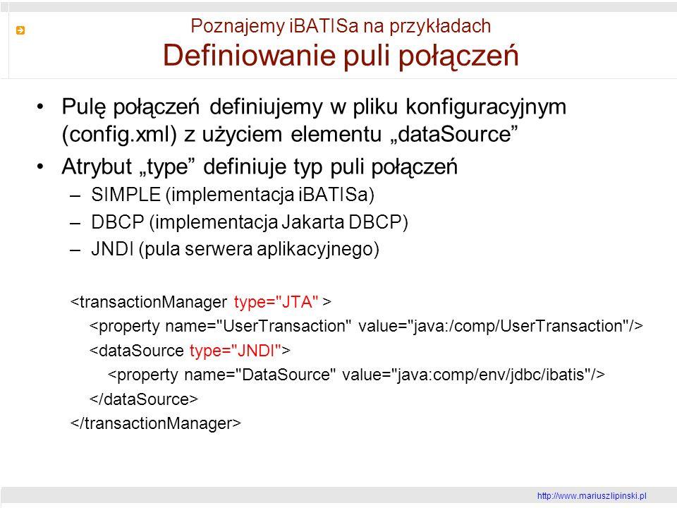 http://www.mariusz lipinski.pl Poznajemy iBATISa na przykładach Definiowanie puli połączeń Pulę połączeń definiujemy w pliku konfiguracyjnym (config.xml) z użyciem elementu dataSource Atrybut type definiuje typ puli połączeń –SIMPLE (implementacja iBATISa) –DBCP (implementacja Jakarta DBCP) –JNDI (pula serwera aplikacyjnego)