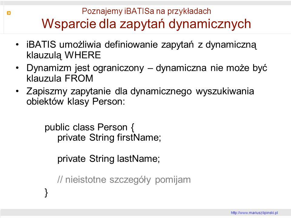 http://www.mariusz lipinski.pl Poznajemy iBATISa na przykładach Wsparcie dla zapytań dynamicznych iBATIS umożliwia definiowanie zapytań z dynamiczną klauzulą WHERE Dynamizm jest ograniczony – dynamiczna nie może być klauzula FROM Zapiszmy zapytanie dla dynamicznego wyszukiwania obiektów klasy Person: public class Person { private String firstName; private String lastName; // nieistotne szczegóły pomijam }