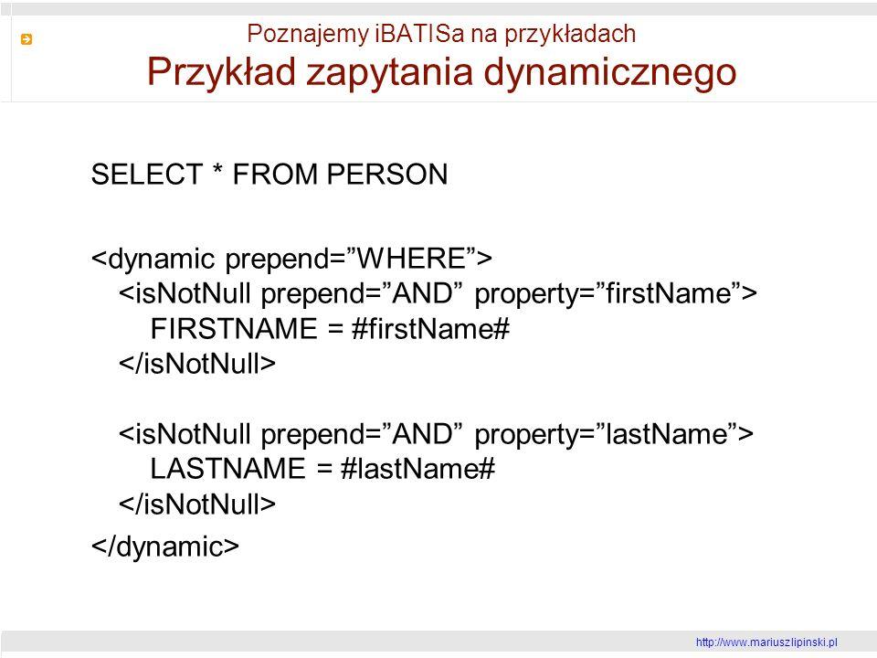http://www.mariusz lipinski.pl Poznajemy iBATISa na przykładach Przykład zapytania dynamicznego SELECT * FROM PERSON FIRSTNAME = #firstName# LASTNAME = #lastName#