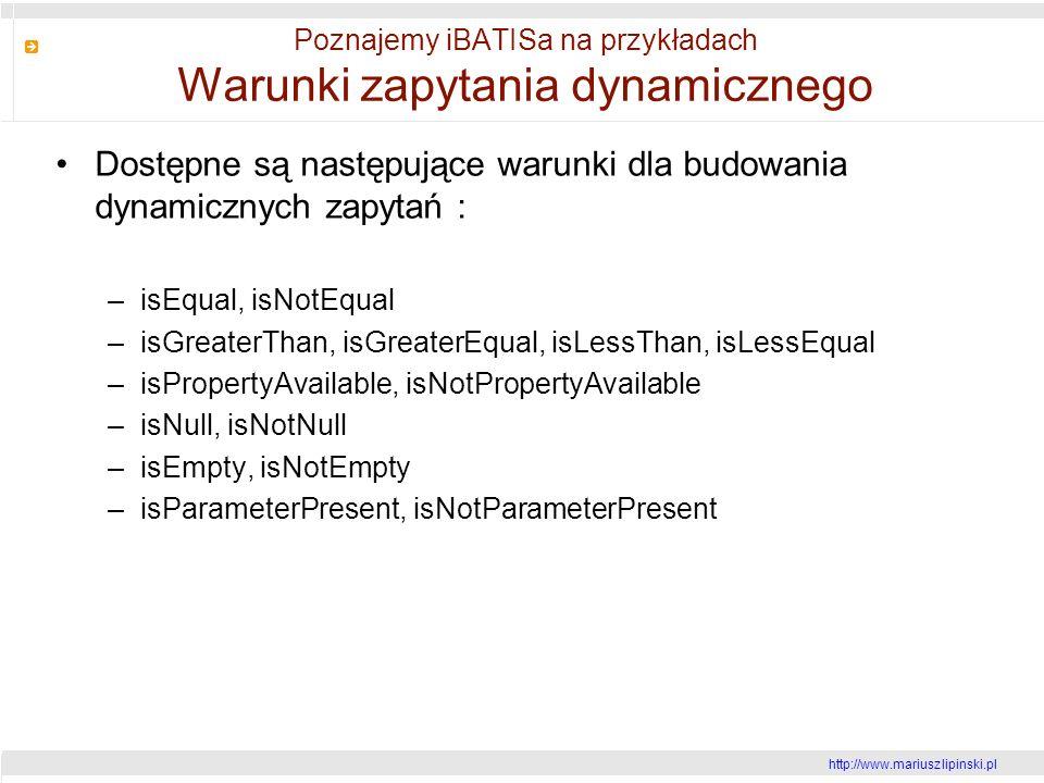 http://www.mariusz lipinski.pl Poznajemy iBATISa na przykładach Warunki zapytania dynamicznego Dostępne są następujące warunki dla budowania dynamicznych zapytań : –isEqual, isNotEqual –isGreaterThan, isGreaterEqual, isLessThan, isLessEqual –isPropertyAvailable, isNotPropertyAvailable –isNull, isNotNull –isEmpty, isNotEmpty –isParameterPresent, isNotParameterPresent