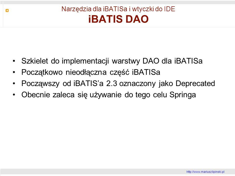http://www.mariusz lipinski.pl Narzędzia dla iBATISa i wtyczki do IDE iBATIS DAO Szkielet do implementacji warstwy DAO dla iBATISa Początkowo nieodłączna część iBATISa Począwszy od iBATISa 2.3 oznaczony jako Deprecated Obecnie zaleca się używanie do tego celu Springa