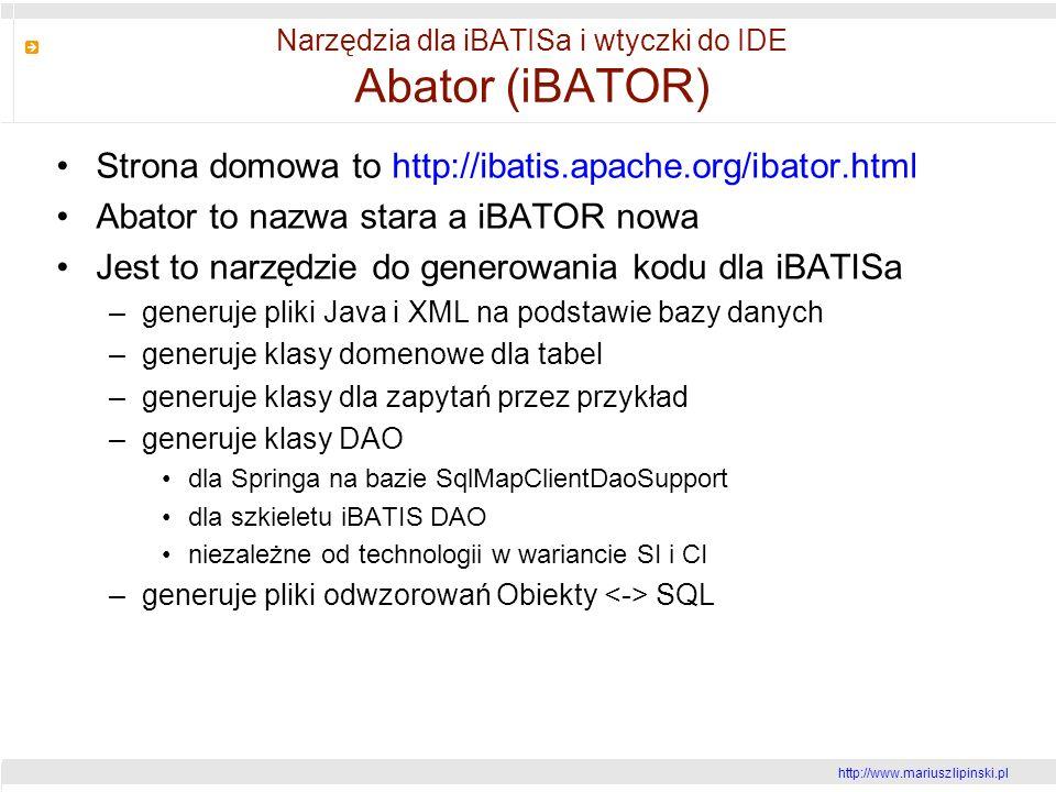 http://www.mariusz lipinski.pl Narzędzia dla iBATISa i wtyczki do IDE Abator (iBATOR) Strona domowa to http://ibatis.apache.org/ibator.html Abator to nazwa stara a iBATOR nowa Jest to narzędzie do generowania kodu dla iBATISa –generuje pliki Java i XML na podstawie bazy danych –generuje klasy domenowe dla tabel –generuje klasy dla zapytań przez przykład –generuje klasy DAO dla Springa na bazie SqlMapClientDaoSupport dla szkieletu iBATIS DAO niezależne od technologii w wariancie SI i CI –generuje pliki odwzorowań Obiekty SQL