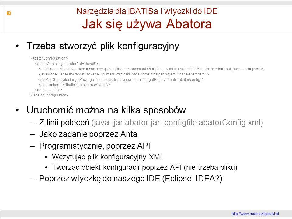 http://www.mariusz lipinski.pl Narzędzia dla iBATISa i wtyczki do IDE Jak się używa Abatora Trzeba stworzyć plik konfiguracyjny Uruchomić można na kilka sposobów –Z linii poleceń (java -jar abator.jar -configfile abatorConfig.xml) –Jako zadanie poprzez Anta –Programistycznie, poprzez API Wczytując plik konfiguracyjny XML Tworząc obiekt konfiguracji poprzez API (nie trzeba pliku) –Poprzez wtyczkę do naszego IDE (Eclipse, IDEA )