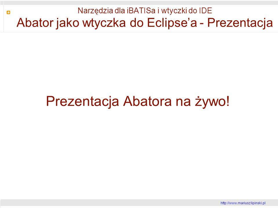 http://www.mariusz lipinski.pl Narzędzia dla iBATISa i wtyczki do IDE Abator jako wtyczka do Eclipsea - Prezentacja Prezentacja Abatora na żywo!
