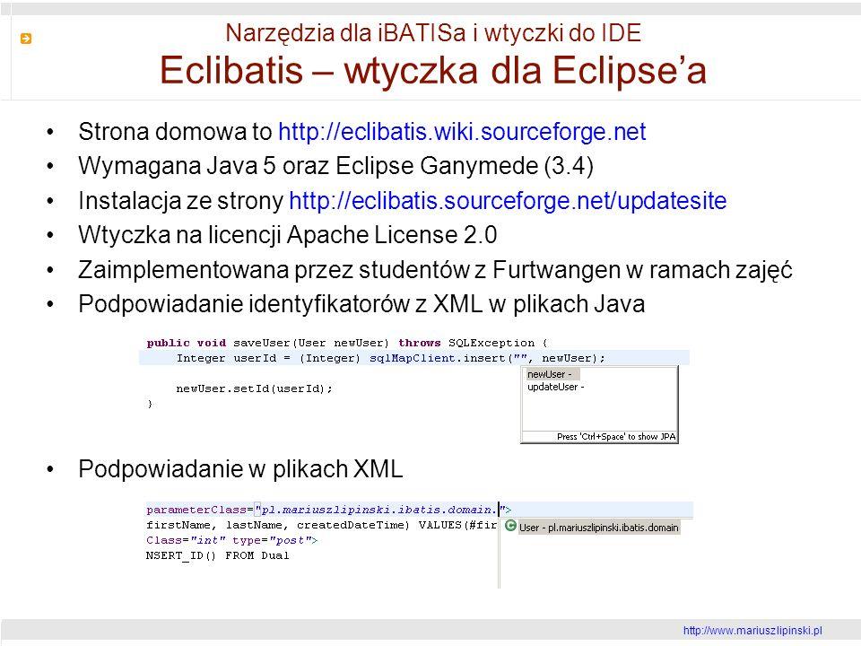 http://www.mariusz lipinski.pl Narzędzia dla iBATISa i wtyczki do IDE Eclibatis – wtyczka dla Eclipsea Strona domowa to http://eclibatis.wiki.sourceforge.net Wymagana Java 5 oraz Eclipse Ganymede (3.4) Instalacja ze strony http://eclibatis.sourceforge.net/updatesite Wtyczka na licencji Apache License 2.0 Zaimplementowana przez studentów z Furtwangen w ramach zajęć Podpowiadanie identyfikatorów z XML w plikach Java Podpowiadanie w plikach XML