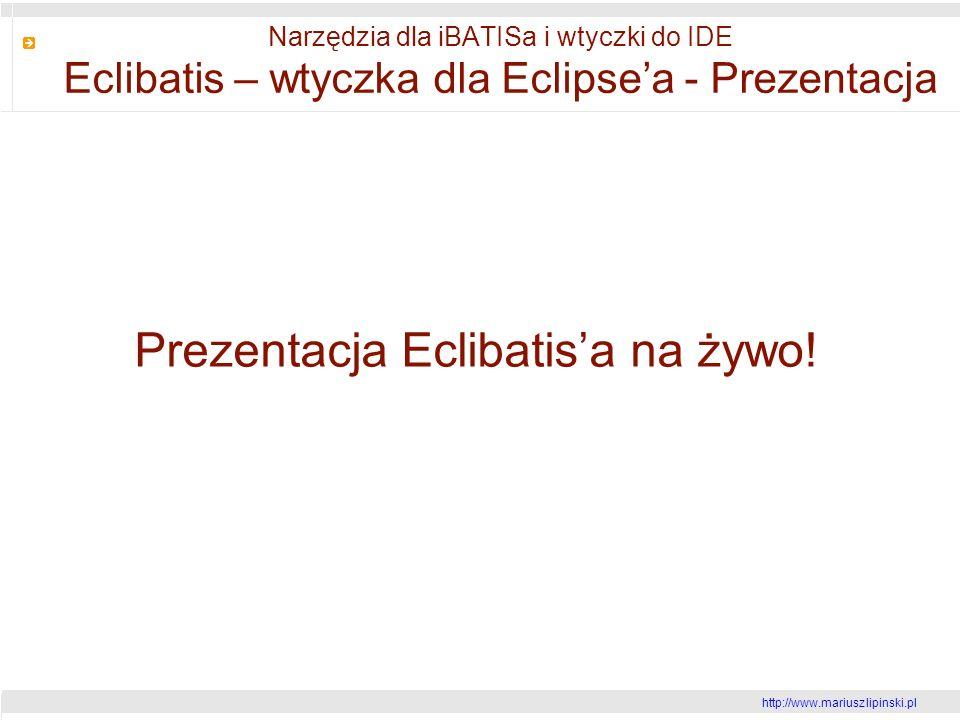 http://www.mariusz lipinski.pl Narzędzia dla iBATISa i wtyczki do IDE Eclibatis – wtyczka dla Eclipsea - Prezentacja Prezentacja Eclibatisa na żywo!