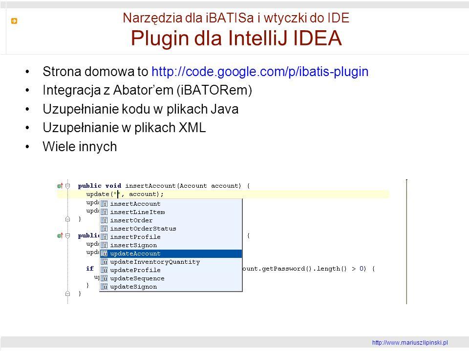 http://www.mariusz lipinski.pl Narzędzia dla iBATISa i wtyczki do IDE Plugin dla IntelliJ IDEA Strona domowa to http://code.google.com/p/ibatis-plugin Integracja z Abatorem (iBATORem) Uzupełnianie kodu w plikach Java Uzupełnianie w plikach XML Wiele innych
