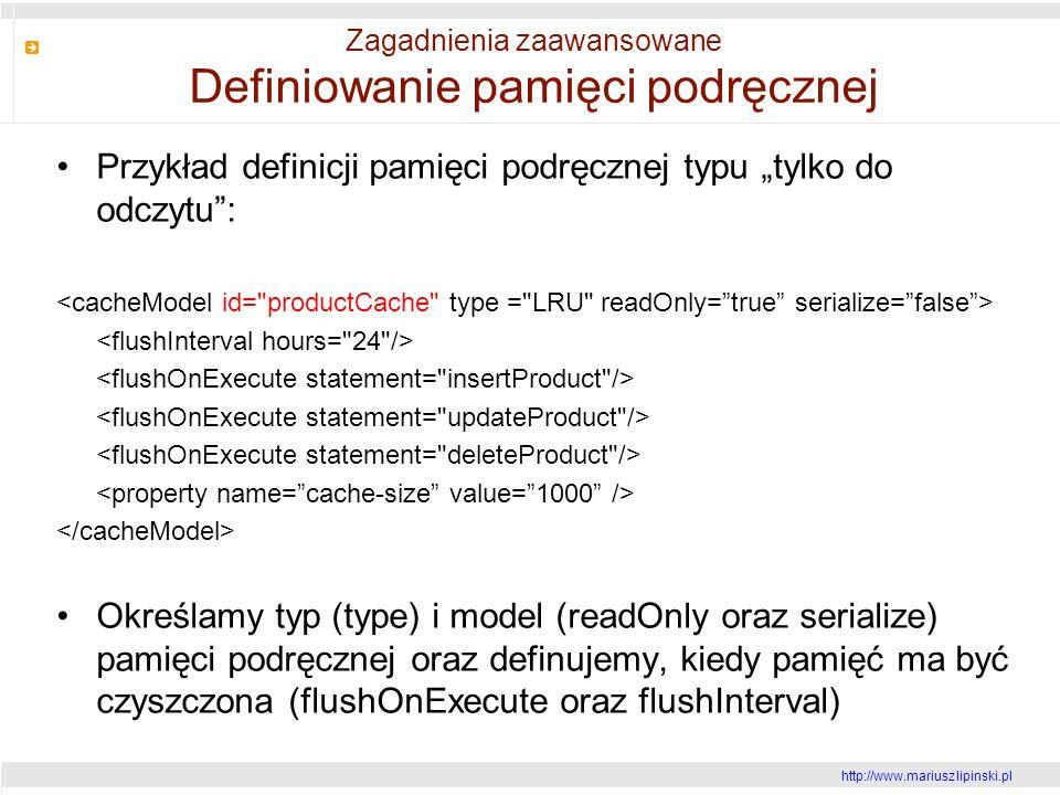 http://www.mariusz lipinski.pl Zagadnienia zaawansowane Definiowanie pamięci podręcznej Przykład definicji pamięci podręcznej typu tylko do odczytu: Określamy typ (type) i model (readOnly oraz serialize) pamięci podręcznej oraz definujemy, kiedy pamięć ma być czyszczona (flushOnExecute oraz flushInterval)