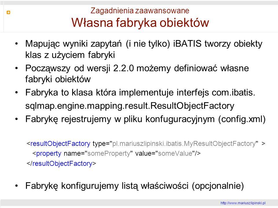 http://www.mariusz lipinski.pl Zagadnienia zaawansowane Własna fabryka obiektów Mapując wyniki zapytań (i nie tylko) iBATIS tworzy obiekty klas z użyciem fabryki Począwszy od wersji 2.2.0 możemy definiować własne fabryki obiektów Fabryka to klasa która implementuje interfejs com.ibatis.