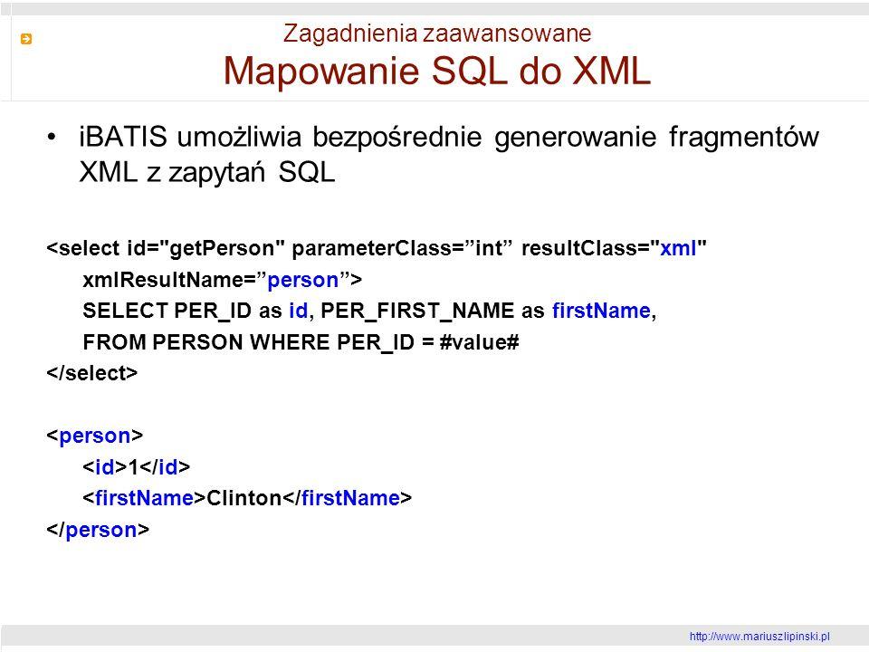 http://www.mariusz lipinski.pl Zagadnienia zaawansowane Mapowanie SQL do XML iBATIS umożliwia bezpośrednie generowanie fragmentów XML z zapytań SQL <select id= getPerson parameterClass=int resultClass= xml xmlResultName=person> SELECT PER_ID as id, PER_FIRST_NAME as firstName, FROM PERSON WHERE PER_ID = #value# 1 Clinton