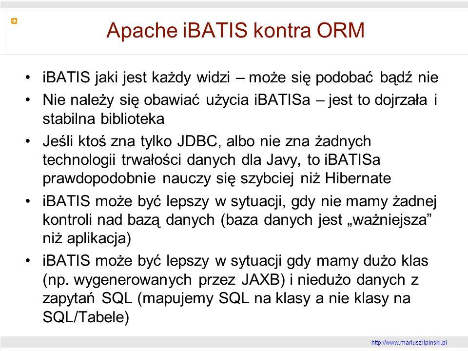 http://www.mariusz lipinski.pl Apache iBATIS kontra ORM iBATIS jaki jest każdy widzi – może się podobać bądź nie Nie należy się obawiać użycia iBATISa – jest to dojrzała i stabilna biblioteka Jeśli ktoś zna tylko JDBC, albo nie zna żadnych technologii trwałości danych dla Javy, to iBATISa prawdopodobnie nauczy się szybciej niż Hibernate iBATIS może być lepszy w sytuacji, gdy nie mamy żadnej kontroli nad bazą danych (baza danych jest ważniejsza niż aplikacja) iBATIS może być lepszy w sytuacji gdy mamy dużo klas (np.