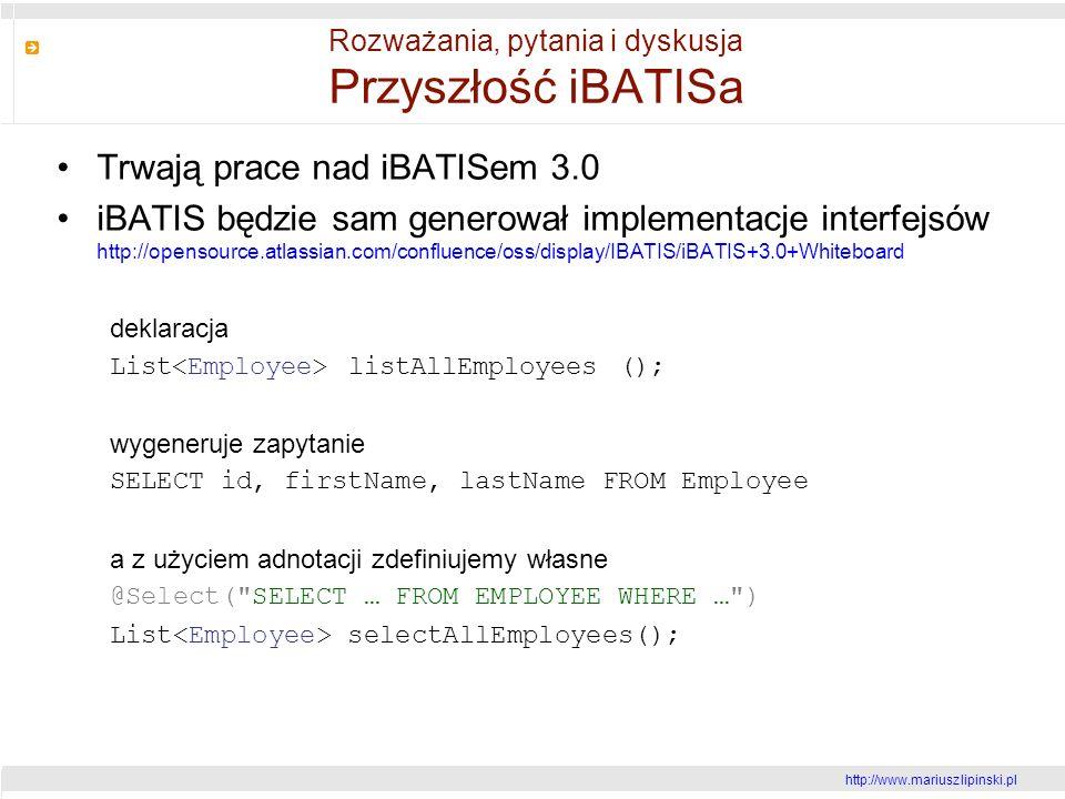 http://www.mariusz lipinski.pl Rozważania, pytania i dyskusja Przyszłość iBATISa Trwają prace nad iBATISem 3.0 iBATIS będzie sam generował implementacje interfejsów http://opensource.atlassian.com/confluence/oss/display/IBATIS/iBATIS+3.0+Whiteboard deklaracja List listAllEmployees (); wygeneruje zapytanie SELECT id, firstName, lastName FROM Employee a z użyciem adnotacji zdefiniujemy własne @Select( SELECT … FROM EMPLOYEE WHERE … ) List selectAllEmployees();
